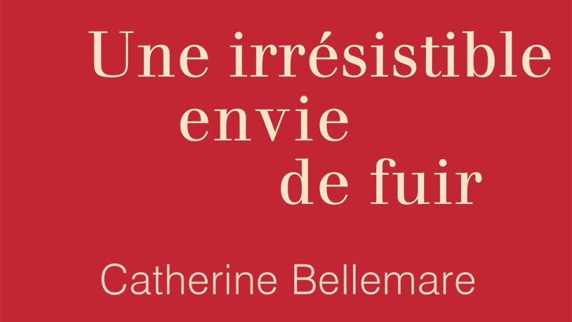Une irrésistible envie de fuir : le premier roman de Catherine Bellemare !