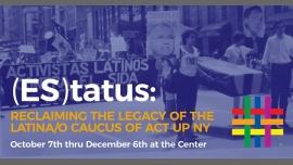 ES|tatus: Reclaiming the Legacy of the Latina/o Caucus of ACT UP em Nova Iorque le sex, 15 novembro 2019 12:00-11:00 (Reuniões / Debates Gay, Lesbica, Trans, Bi)